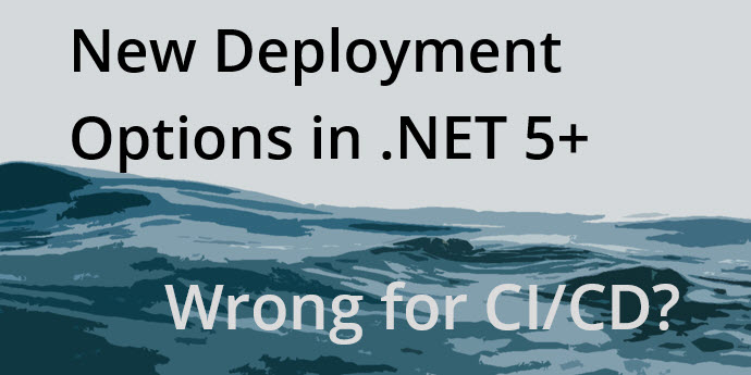 Decoding .NET 5+ Deployment Options for a CI/CD World