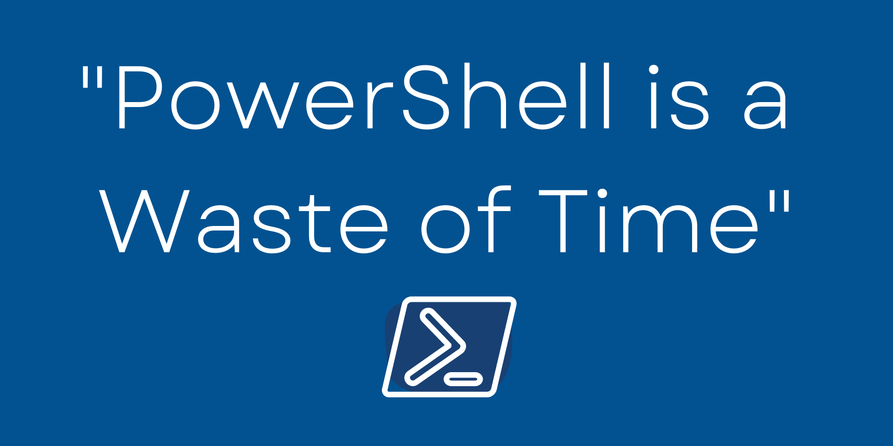 PowerShell is a Waste of Time?